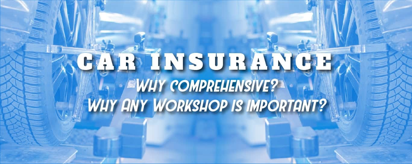 Car Insurance - Why comprehensive? Why Any Workshop is important?
